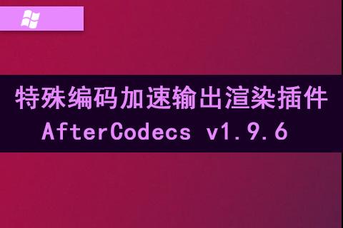 特殊编码加速输出渲染插件 AfterCodecs v1.9.6 Win中文汉化破解版